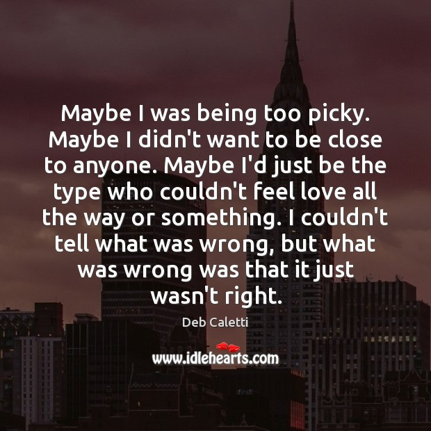 Maybe I was being too picky. Maybe I didn't want to be Deb Caletti Picture Quote
