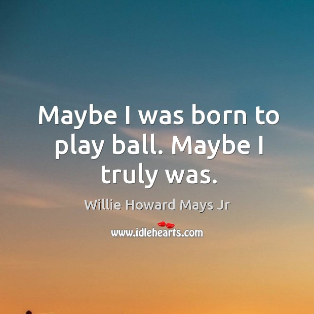 Maybe I was born to play ball. Maybe I truly was. Image