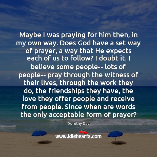 Dorothy Day Picture Quote image saying: Maybe I was praying for him then, in my own way. Does