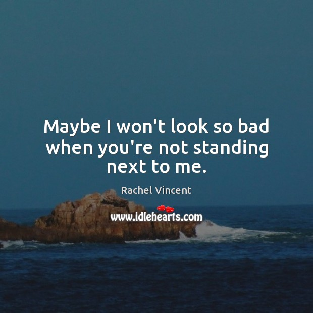 Maybe I won't look so bad when you're not standing next to me. Image