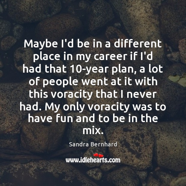 Maybe I'd be in a different place in my career if I'd Sandra Bernhard Picture Quote