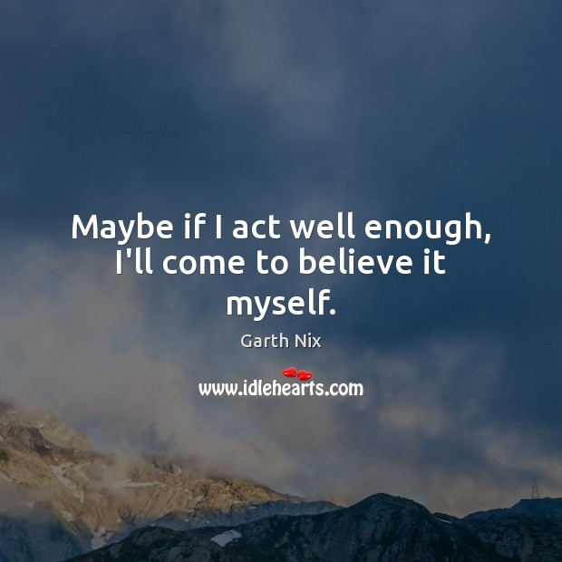 Maybe if I act well enough, I'll come to believe it myself. Image