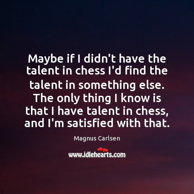 Maybe if I didn't have the talent in chess I'd find the Magnus Carlsen Picture Quote