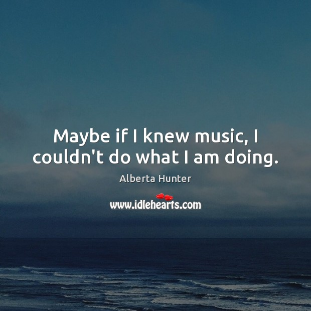 Image, Maybe if I knew music, I couldn't do what I am doing.