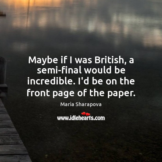Maybe if I was British, a semi-final would be incredible. I'd be Maria Sharapova Picture Quote