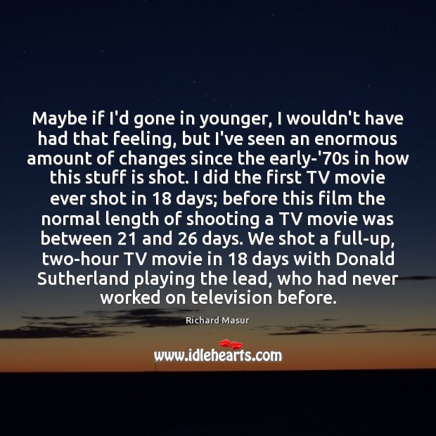 Maybe if I'd gone in younger, I wouldn't have had that feeling, Richard Masur Picture Quote