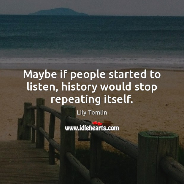 Maybe if people started to listen, history would stop repeating itself. Image