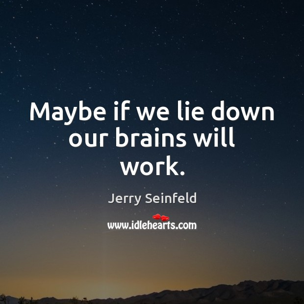 Maybe if we lie down our brains will work. Jerry Seinfeld Picture Quote