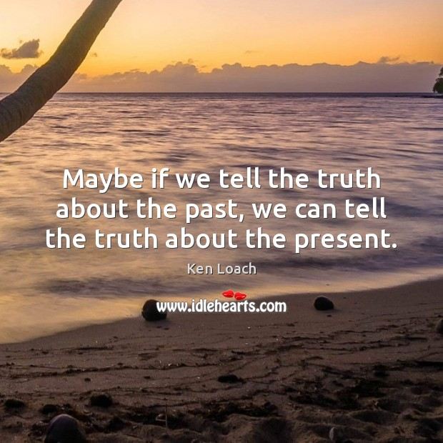 Maybe if we tell the truth about the past, we can tell the truth about the present. Image