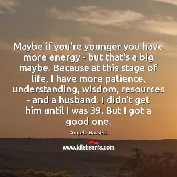 Maybe if you're younger you have more energy – but that's a Angela Bassett Picture Quote