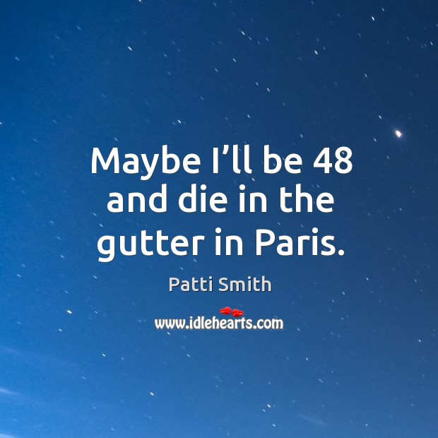 Maybe I'll be 48 and die in the gutter in paris. Image