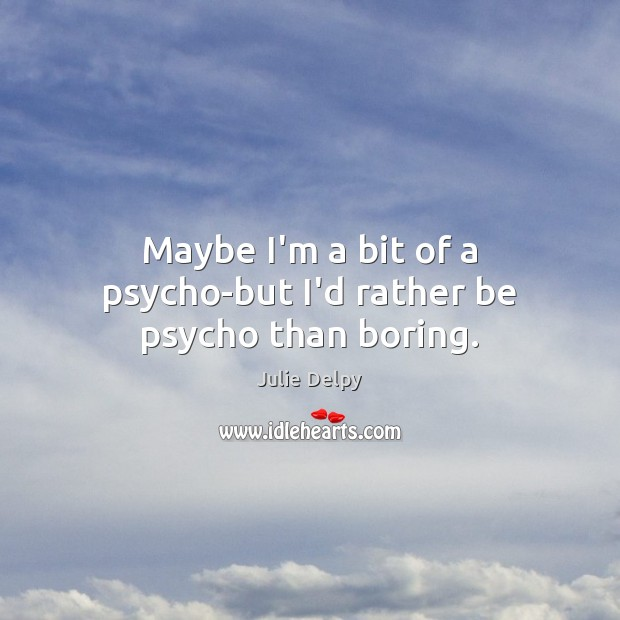 Maybe I'm a bit of a psycho-but I'd rather be psycho than boring. Julie Delpy Picture Quote