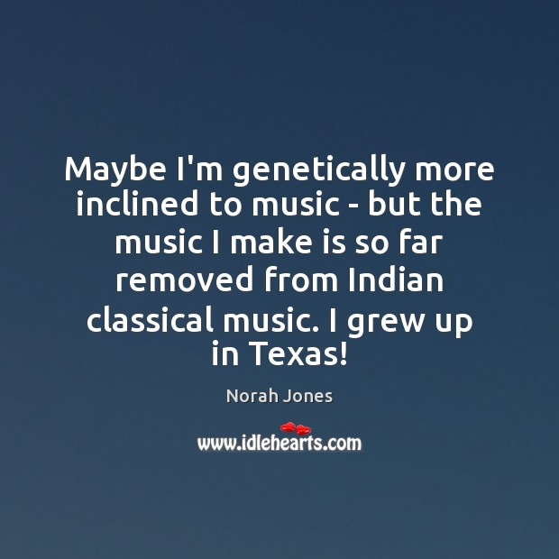 Maybe I'm genetically more inclined to music – but the music I Norah Jones Picture Quote