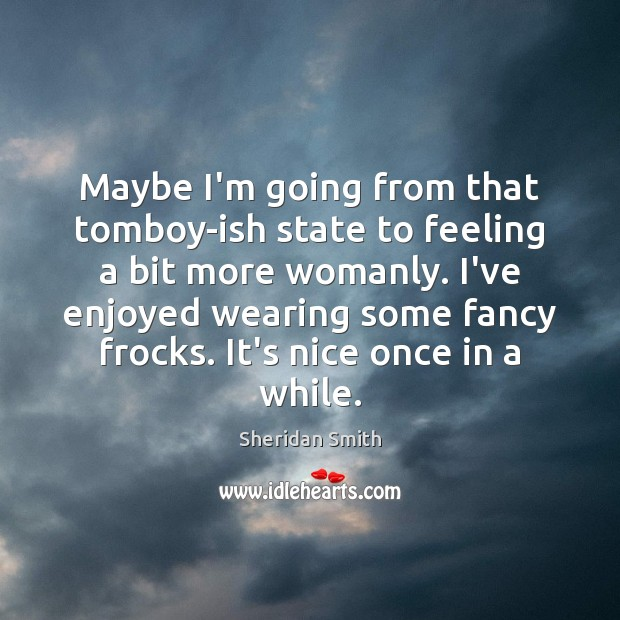 Sheridan Smith Picture Quote image saying: Maybe I'm going from that tomboy-ish state to feeling a bit more