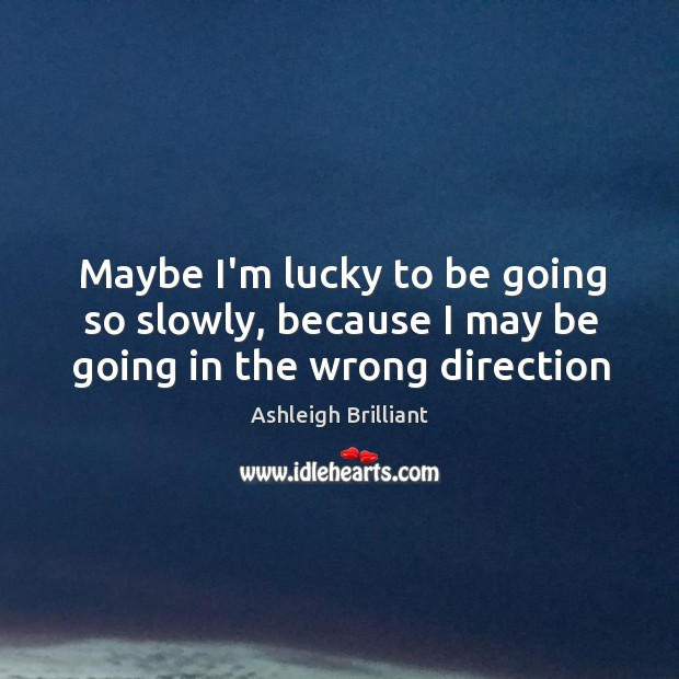Maybe I'm lucky to be going so slowly, because I may be going in the wrong direction Image