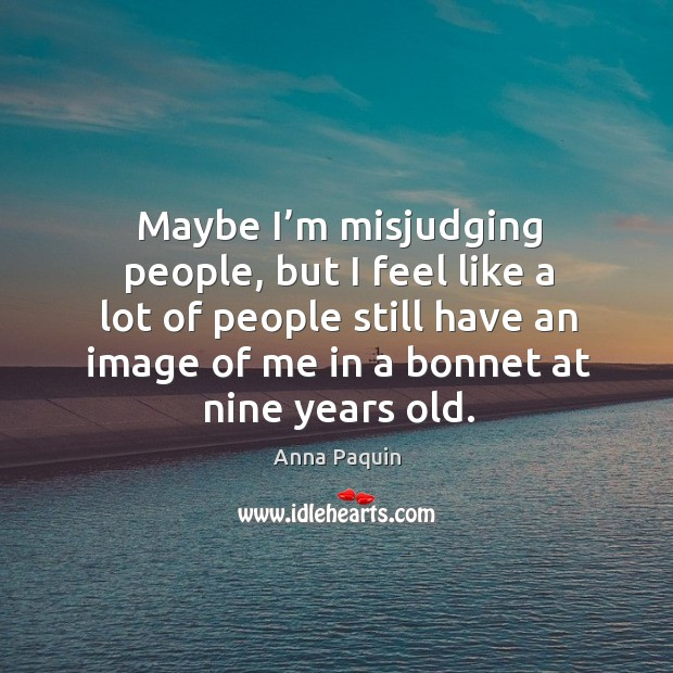Maybe I'm misjudging people, but I feel like a lot of people still have an image of me in a bonnet at nine years old. Anna Paquin Picture Quote