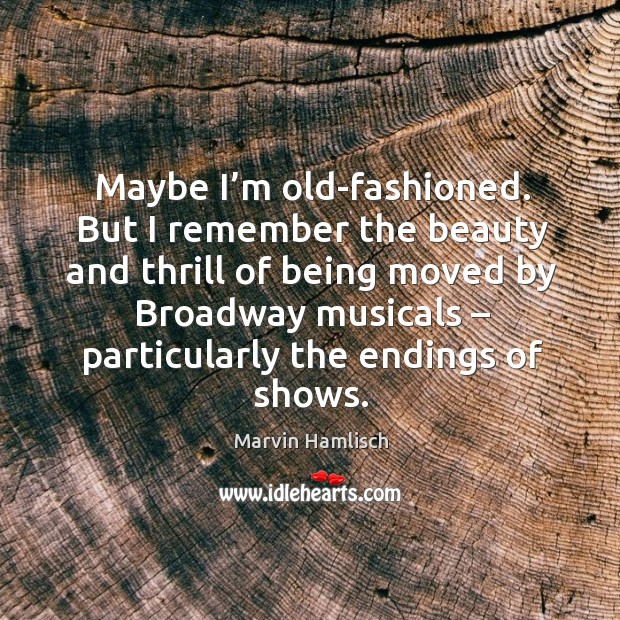 Maybe I'm old-fashioned. But I remember the beauty and thrill of being moved by broadway musicals Image