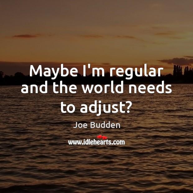 Maybe I'm regular and the world needs to adjust? Image