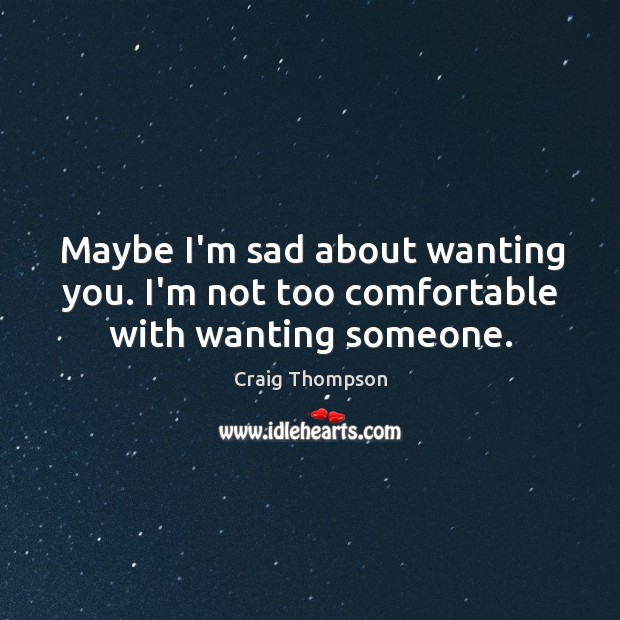 Maybe I'm sad about wanting you. I'm not too comfortable with wanting someone. Craig Thompson Picture Quote