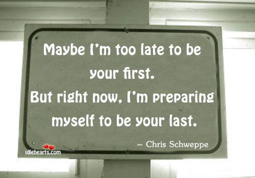 Maybe I'm Too Late To Be Your First….