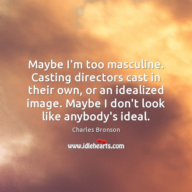 Maybe I'm too masculine. Casting directors cast in their own, or an Image
