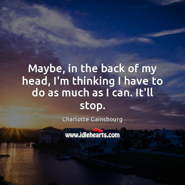 Maybe, in the back of my head, I'm thinking I have to do as much as I can. It'll stop. Image