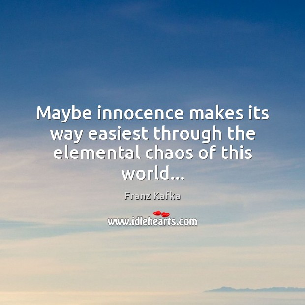 Maybe innocence makes its way easiest through the elemental chaos of this world… Franz Kafka Picture Quote