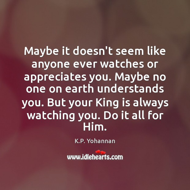 Maybe it doesn't seem like anyone ever watches or appreciates you. Maybe K.P. Yohannan Picture Quote