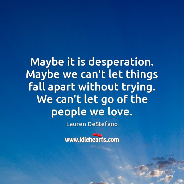 Maybe it is desperation. Maybe we can't let things fall apart without Lauren DeStefano Picture Quote