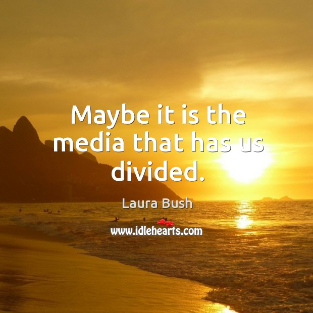Image, Maybe it is the media that has us divided.