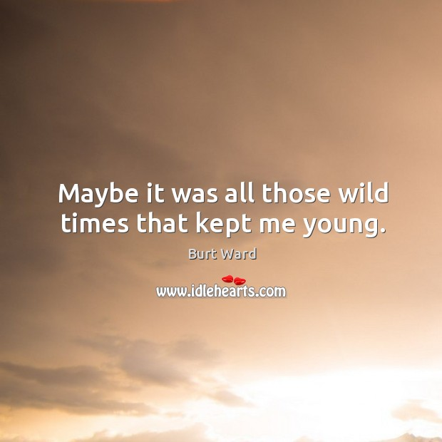 Maybe it was all those wild times that kept me young. Image