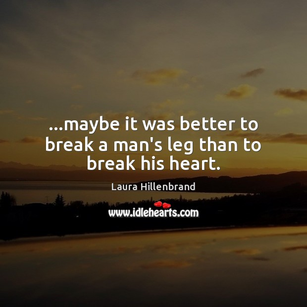 …maybe it was better to break a man's leg than to break his heart. Image