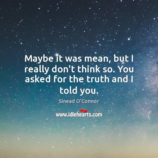 Maybe it was mean, but I really don't think so. You asked for the truth and I told you. Sinead O'Connor Picture Quote