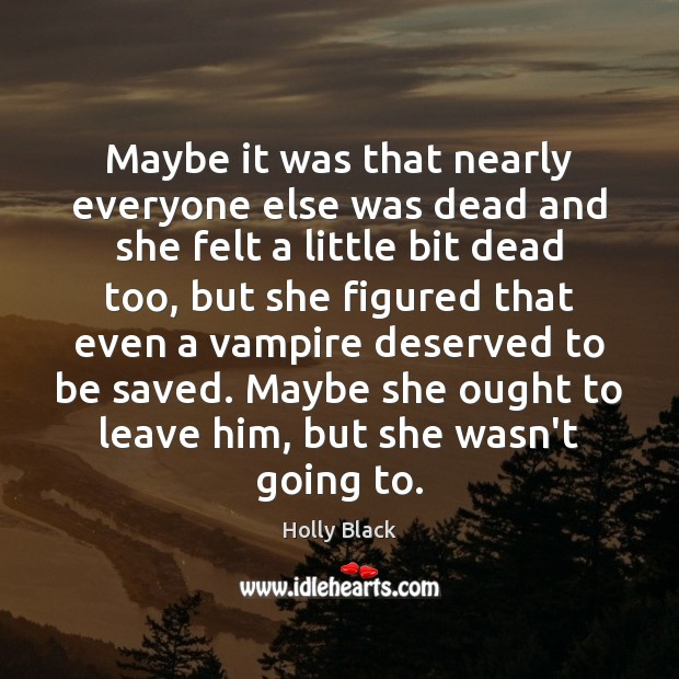 Maybe it was that nearly everyone else was dead and she felt Image