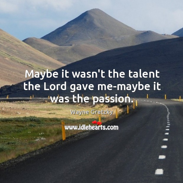 Maybe it wasn't the talent the Lord gave me-maybe it was the passion. Wayne Gretzky Picture Quote