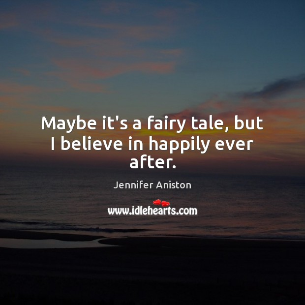 Maybe it's a fairy tale, but I believe in happily ever after. Jennifer Aniston Picture Quote