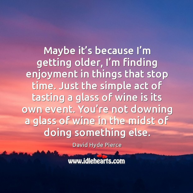 Maybe it's because I'm getting older, I'm finding enjoyment in things that stop time. David Hyde Pierce Picture Quote