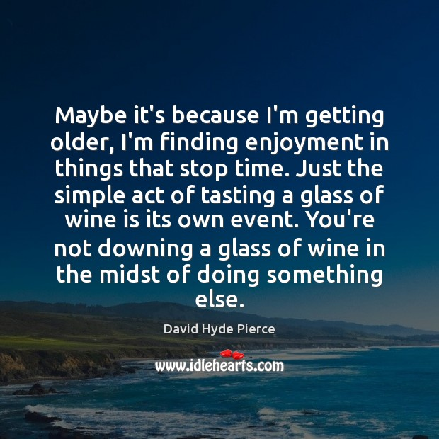 Maybe it's because I'm getting older, I'm finding enjoyment in things that David Hyde Pierce Picture Quote