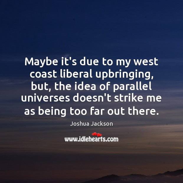Maybe it's due to my west coast liberal upbringing, but, the idea Joshua Jackson Picture Quote