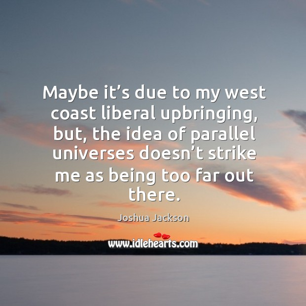 Maybe it's due to my west coast liberal upbringing, but Joshua Jackson Picture Quote