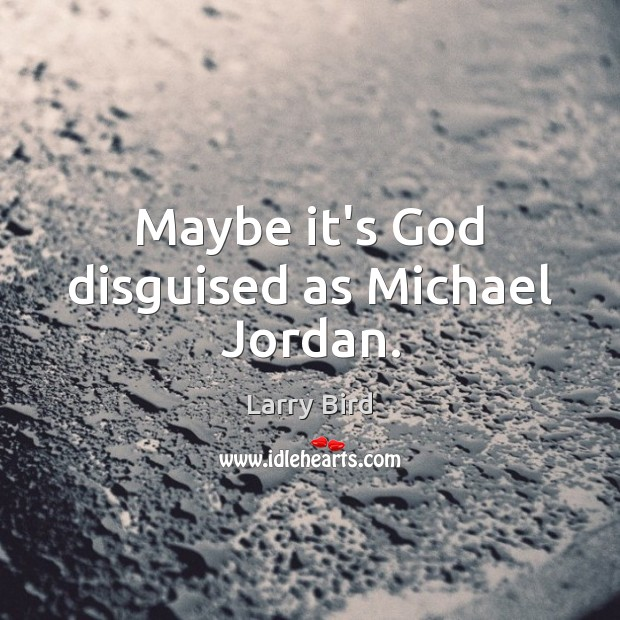 Maybe it's God disguised as Michael Jordan. Larry Bird Picture Quote