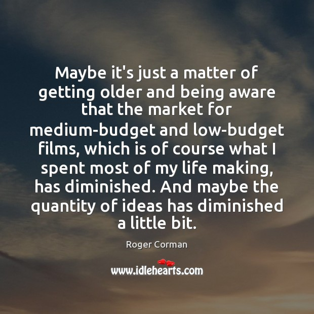 Maybe it's just a matter of getting older and being aware that Roger Corman Picture Quote