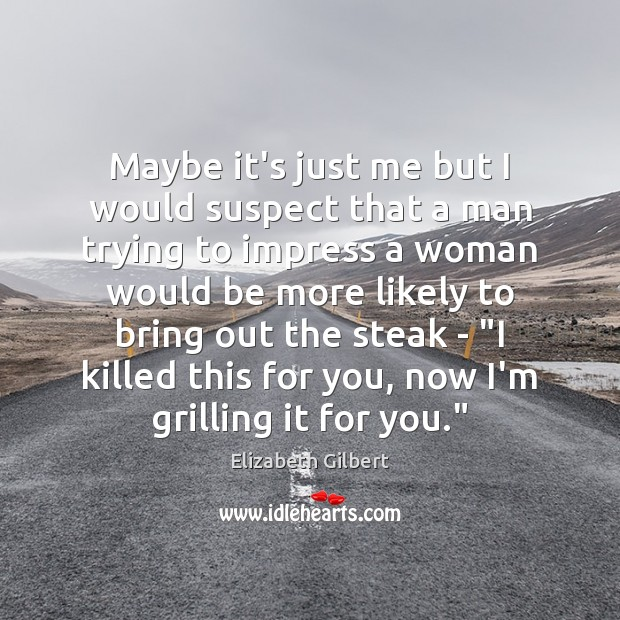 Maybe it's just me but I would suspect that a man trying Elizabeth Gilbert Picture Quote