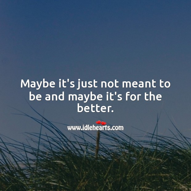 Maybe it's just not meant to be and maybe it's for the better. Love Hurts Quotes Image