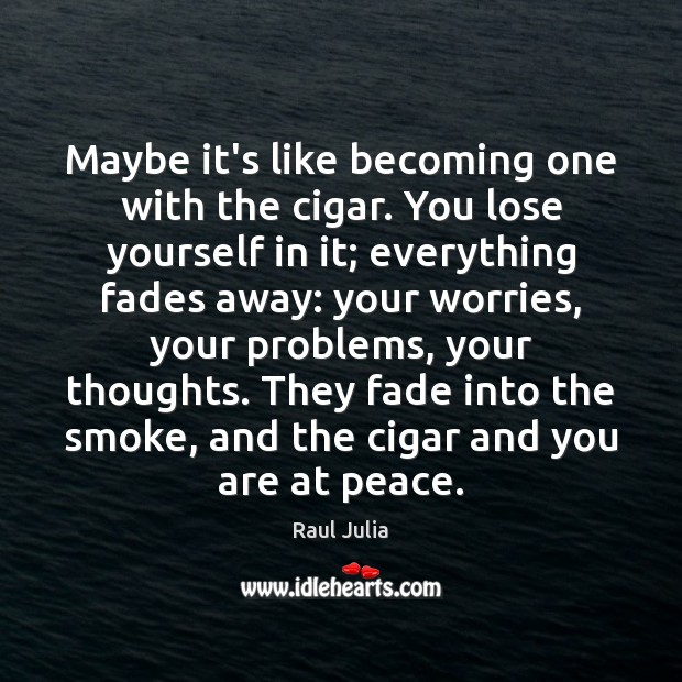 Maybe it's like becoming one with the cigar. You lose yourself in Raul Julia Picture Quote