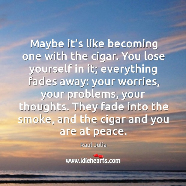 Maybe it's like becoming one with the cigar. You lose yourself in it; everything fades away: Raul Julia Picture Quote