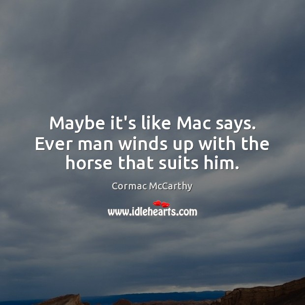 Image, Maybe it's like Mac says. Ever man winds up with the horse that suits him.