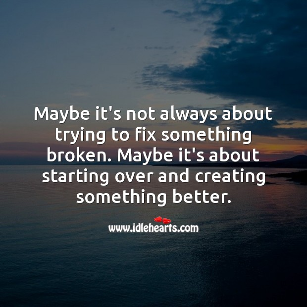 Maybe it's not always about trying to fix something broken. Image