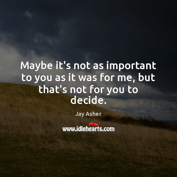 Maybe it's not as important to you as it was for me, but that's not for you to decide. Jay Asher Picture Quote