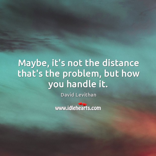 Maybe, it's not the distance that's the problem, but how you handle it. Image